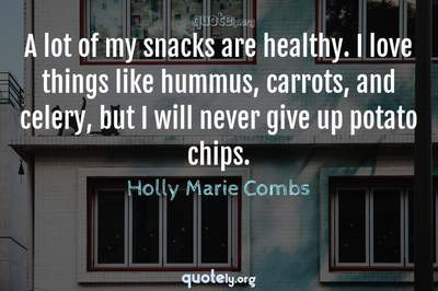 Photo Quote of A lot of my snacks are healthy. I love things like hummus, carrots, and celery, but I will never give up potato chips.