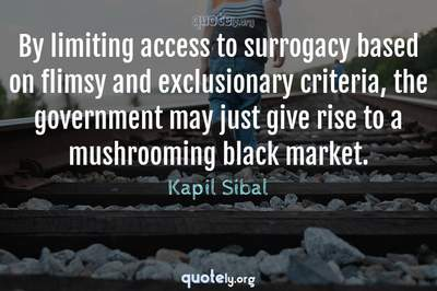 Photo Quote of By limiting access to surrogacy based on flimsy and exclusionary criteria, the government may just give rise to a mushrooming black market.