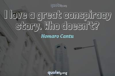 Photo Quote of I love a great conspiracy story. Who doesn't?