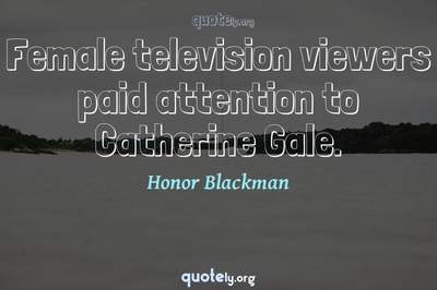 Photo Quote of Female television viewers paid attention to Catherine Gale.