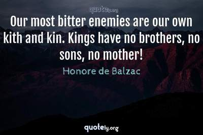 Photo Quote of Our most bitter enemies are our own kith and kin. Kings have no brothers, no sons, no mother!