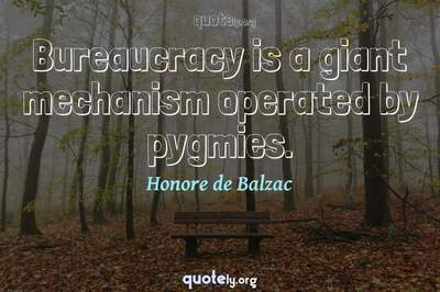 Photo Quote of Bureaucracy is a giant mechanism operated by pygmies.