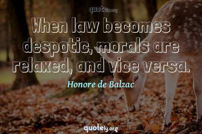 Photo Quote of When law becomes despotic, morals are relaxed, and vice versa.