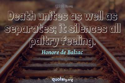Photo Quote of Death unites as well as separates; it silences all paltry feeling.