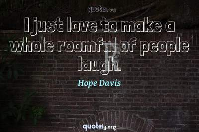 Photo Quote of I just love to make a whole roomful of people laugh.