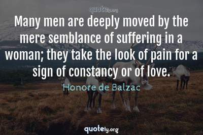 Photo Quote of Many men are deeply moved by the mere semblance of suffering in a woman; they take the look of pain for a sign of constancy or of love.