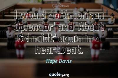Photo Quote of I would do 'American Splendor' and 'About Schmidt' again in a heartbeat.