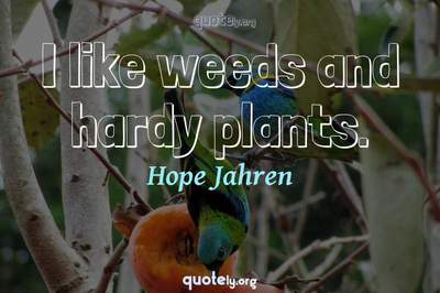 Photo Quote of I like weeds and hardy plants.