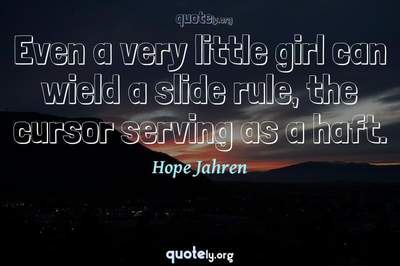 Photo Quote of Even a very little girl can wield a slide rule, the cursor serving as a haft.