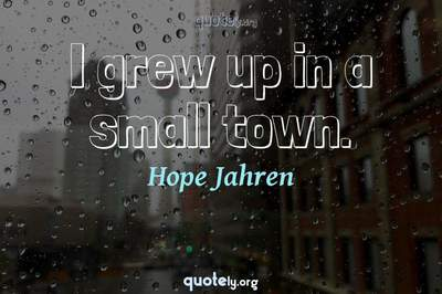Photo Quote of I grew up in a small town.