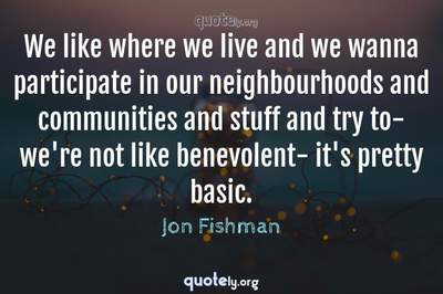 Photo Quote of We like where we live and we wanna participate in our neighbourhoods and communities and stuff and try to- we're not like benevolent- it's pretty basic.