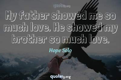 Photo Quote of My father showed me so much love. He showed my brother so much love.