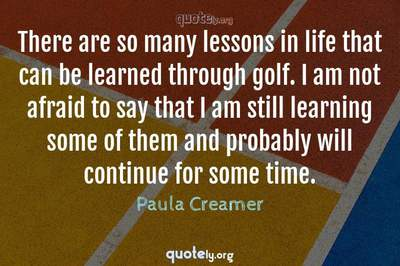 Photo Quote of There are so many lessons in life that can be learned through golf. I am not afraid to say that I am still learning some of them and probably will continue for some time.