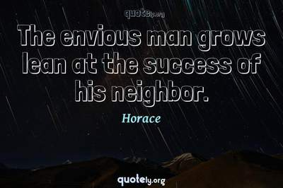 Photo Quote of The envious man grows lean at the success of his neighbor.
