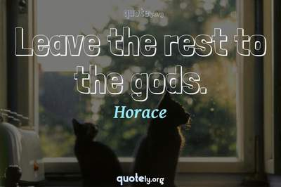 Photo Quote of Leave the rest to the gods.