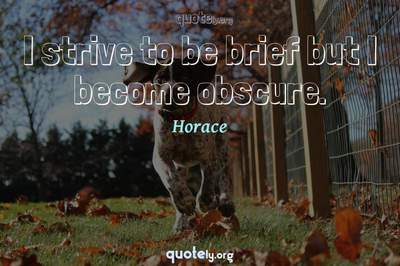 Photo Quote of I strive to be brief but I become obscure.