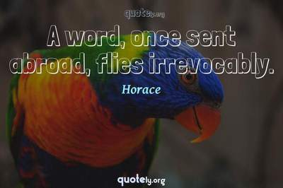 Photo Quote of A word, once sent abroad, flies irrevocably.