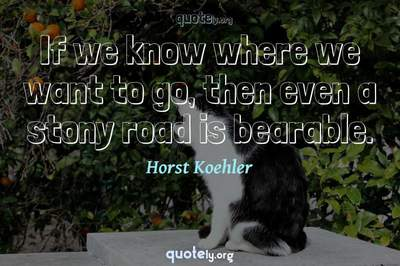 Photo Quote of If we know where we want to go, then even a stony road is bearable.
