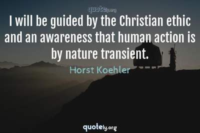 Photo Quote of I will be guided by the Christian ethic and an awareness that human action is by nature transient.
