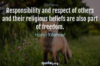 Photo Quote of Responsibility and respect of others and their religious beliefs are also part of freedom.