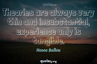 Photo Quote of Theories are always very thin and insubstantial, experience only is tangible.