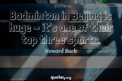 Photo Quote of Badminton in Beijing is huge - it's one of their top three sports.