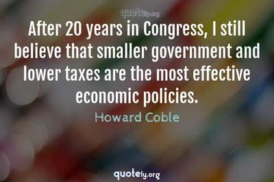 Photo Quote of After 20 years in Congress, I still believe that smaller government and lower taxes are the most effective economic policies.