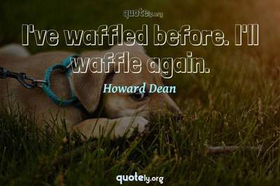 Photo Quote of I've waffled before. I'll waffle again.