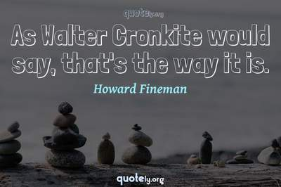 Photo Quote of As Walter Cronkite would say, that's the way it is.