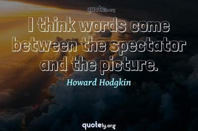 Photo Quote of I think words come between the spectator and the picture.