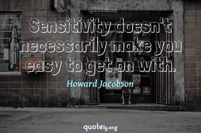 Photo Quote of Sensitivity doesn't necessarily make you easy to get on with.