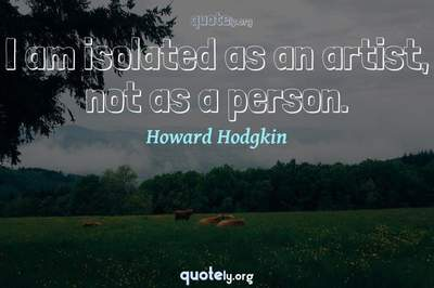 Photo Quote of I am isolated as an artist, not as a person.