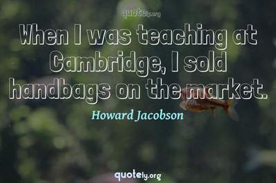 Photo Quote of When I was teaching at Cambridge, I sold handbags on the market.