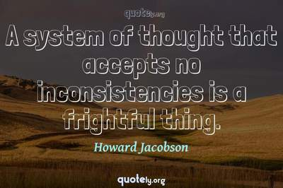 Photo Quote of A system of thought that accepts no inconsistencies is a frightful thing.
