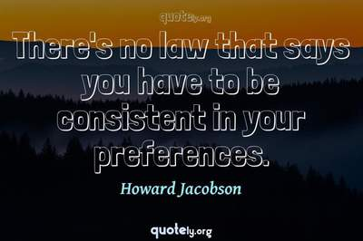 Photo Quote of There's no law that says you have to be consistent in your preferences.