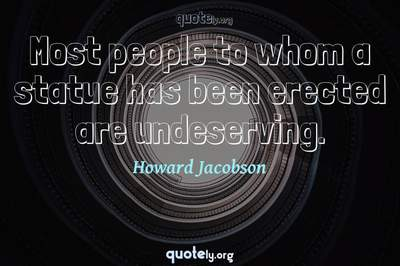 Photo Quote of Most people to whom a statue has been erected are undeserving.