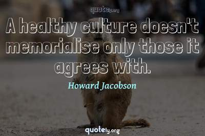 Photo Quote of A healthy culture doesn't memorialise only those it agrees with.