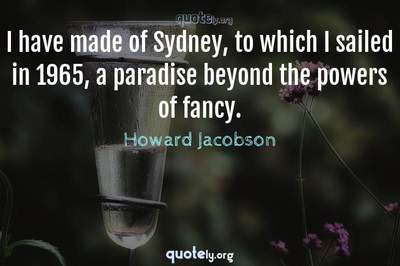 Photo Quote of I have made of Sydney, to which I sailed in 1965, a paradise beyond the powers of fancy.