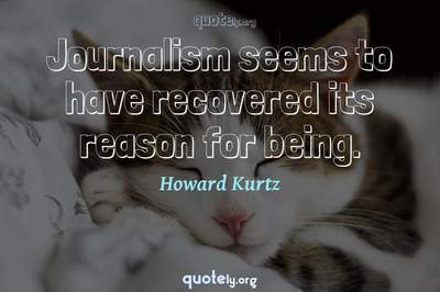 Photo Quote of Journalism seems to have recovered its reason for being.