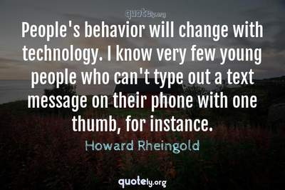 Photo Quote of People's behavior will change with technology. I know very few young people who can't type out a text message on their phone with one thumb, for instance.