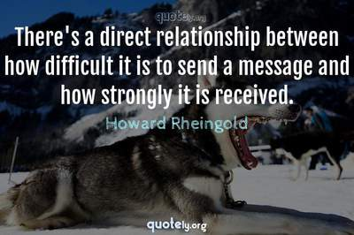 Photo Quote of There's a direct relationship between how difficult it is to send a message and how strongly it is received.