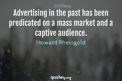 Photo Quote of Advertising in the past has been predicated on a mass market and a captive audience.