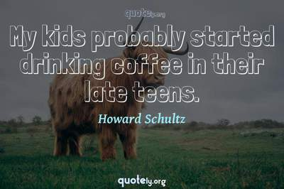 Photo Quote of My kids probably started drinking coffee in their late teens.