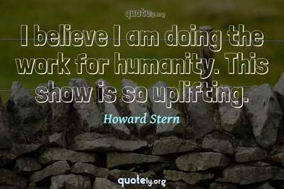 Photo Quote of I believe I am doing the work for humanity. This show is so uplifting.