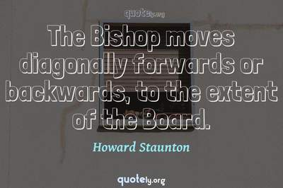 Photo Quote of The Bishop moves diagonally forwards or backwards, to the extent of the Board.