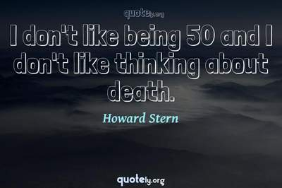 Photo Quote of I don't like being 50 and I don't like thinking about death.