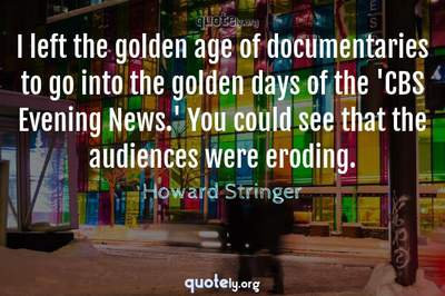 Photo Quote of I left the golden age of documentaries to go into the golden days of the 'CBS Evening News.' You could see that the audiences were eroding.