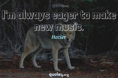 Photo Quote of I'm always eager to make new music.