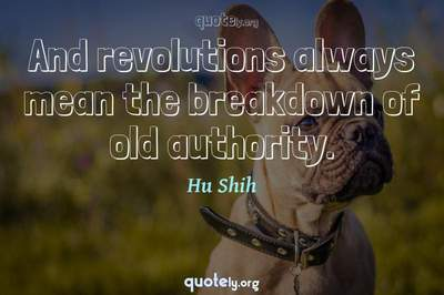 Photo Quote of And revolutions always mean the breakdown of old authority.