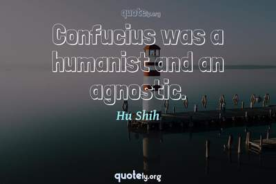 Photo Quote of Confucius was a humanist and an agnostic.